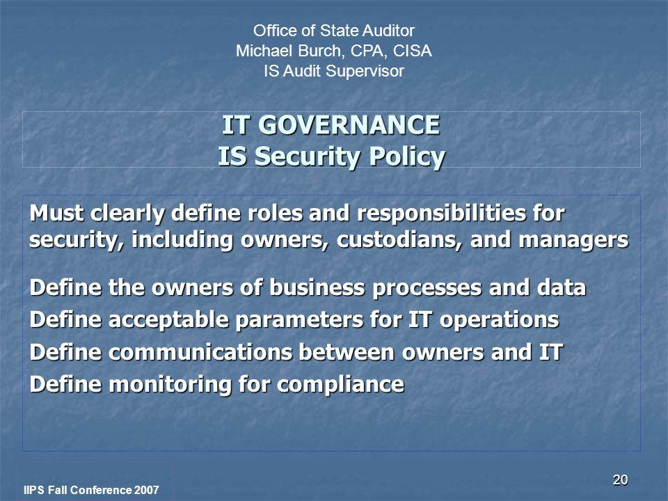 20 IT GOVERNANCE IS Security Policy Must clearly define roles and responsibilities for security, including owners, custodians, and managers Define the owners of business processes and data Define acceptable parameters for IT operations Define communications between owners and IT Define monitoring for compliance IIPS Fall Conference 2007 Office of State Auditor Michael Burch, CPA, CISA IS Audit Supervisor