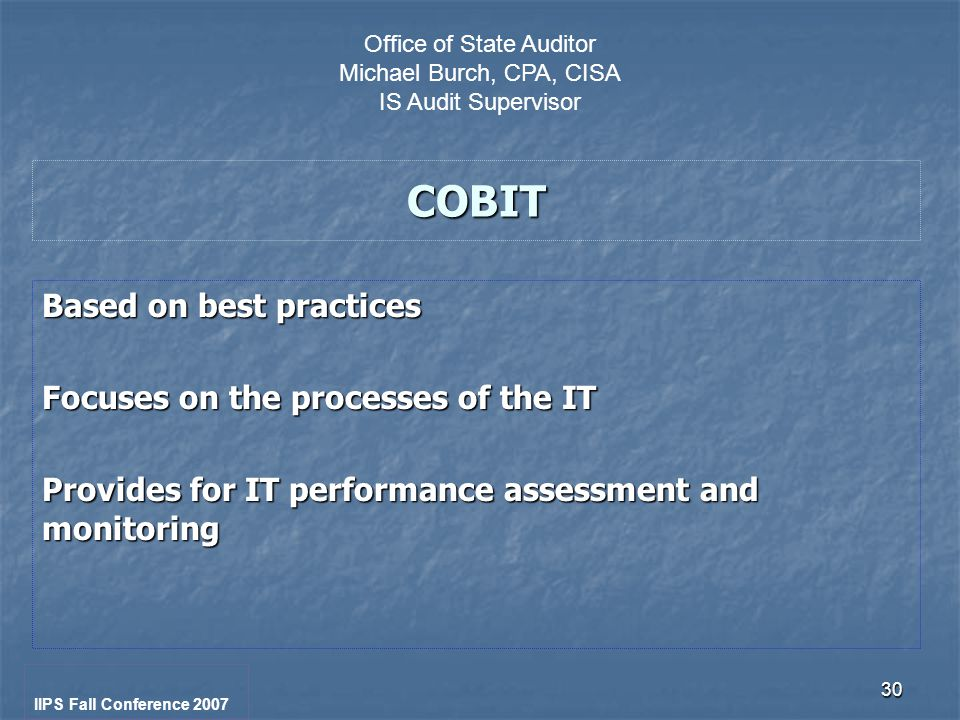 30 COBIT Based on best practices Focuses on the processes of the IT Provides for IT performance assessment and monitoring IIPS Fall Conference 2007 Office of State Auditor Michael Burch, CPA, CISA IS Audit Supervisor