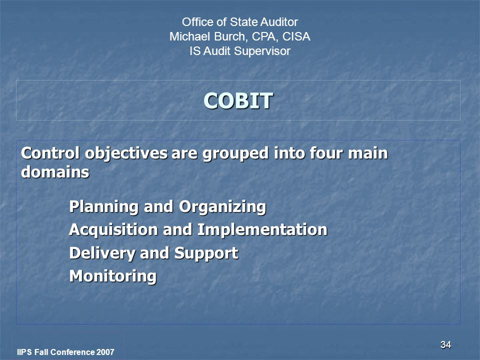34 COBIT Control objectives are grouped into four main domains Planning and Organizing Acquisition and Implementation Delivery and Support Monitoring IIPS Fall Conference 2007 Office of State Auditor Michael Burch, CPA, CISA IS Audit Supervisor