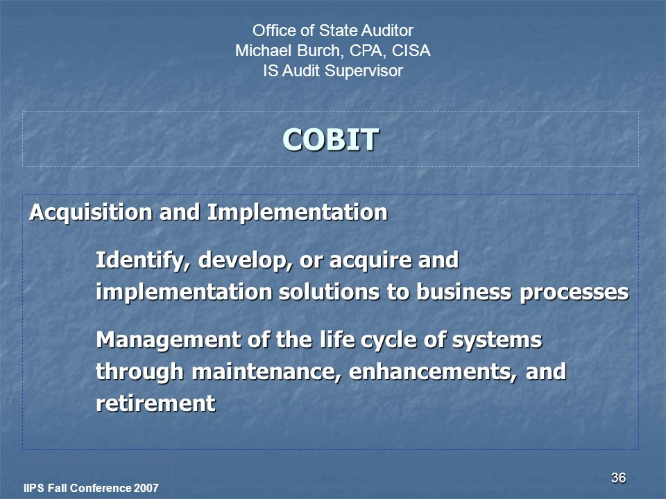 36 COBIT Acquisition and Implementation Identify, develop, or acquire and implementation solutions to business processes Management of the life cycle of systems through maintenance, enhancements, and retirement IIPS Fall Conference 2007 Office of State Auditor Michael Burch, CPA, CISA IS Audit Supervisor