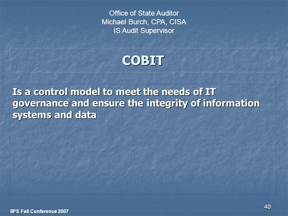 40 COBIT Is a control model to meet the needs of IT governance and ensure the integrity of information systems and data IIPS Fall Conference 2007 Office of State Auditor Michael Burch, CPA, CISA IS Audit Supervisor