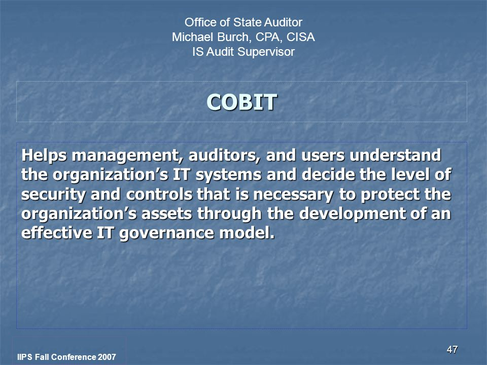 47 COBIT Helps management, auditors, and users understand the organization's IT systems and decide the level of security and controls that is necessary to protect the organization's assets through the development of an effective IT governance model.