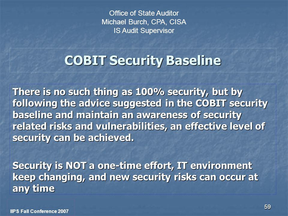 59 COBIT Security Baseline There is no such thing as 100% security, but by following the advice suggested in the COBIT security baseline and maintain an awareness of security related risks and vulnerabilities, an effective level of security can be achieved.