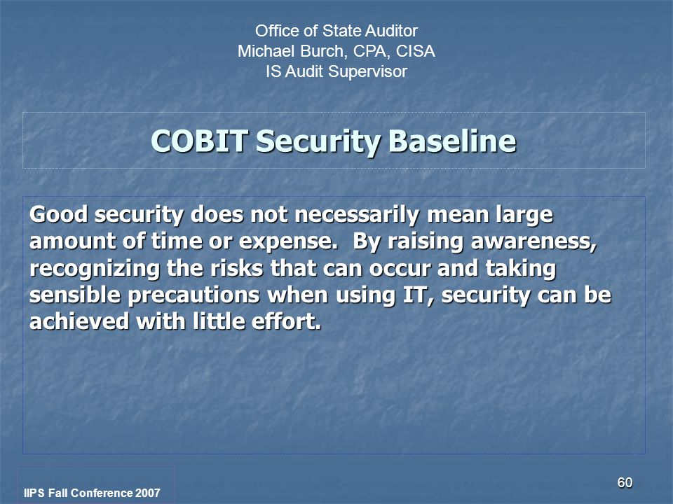 60 COBIT Security Baseline Good security does not necessarily mean large amount of time or expense.