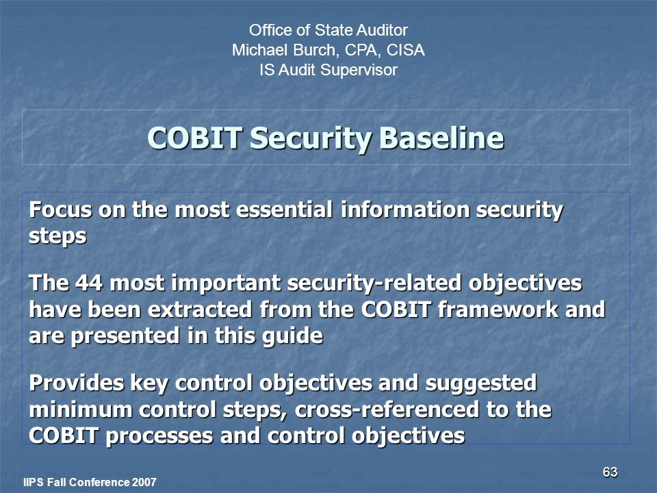 63 COBIT Security Baseline Focus on the most essential information security steps The 44 most important security-related objectives have been extracted from the COBIT framework and are presented in this guide Provides key control objectives and suggested minimum control steps, cross-referenced to the COBIT processes and control objectives IIPS Fall Conference 2007 Office of State Auditor Michael Burch, CPA, CISA IS Audit Supervisor