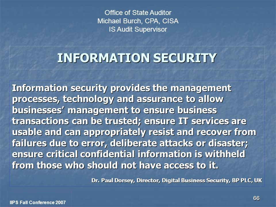 66 INFORMATION SECURITY Information security provides the management processes, technology and assurance to allow businesses' management to ensure business transactions can be trusted; ensure IT services are usable and can appropriately resist and recover from failures due to error, deliberate attacks or disaster; ensure critical confidential information is withheld from those who should not have access to it.