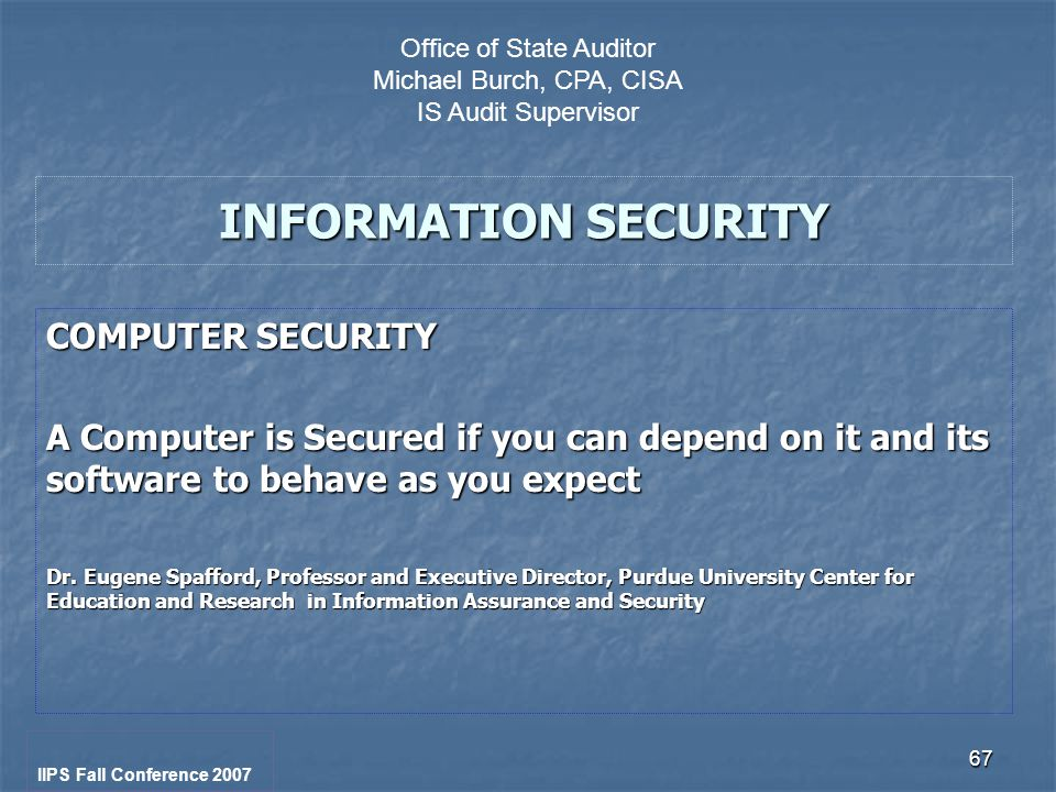 67 INFORMATION SECURITY COMPUTER SECURITY A Computer is Secured if you can depend on it and its software to behave as you expect Dr.