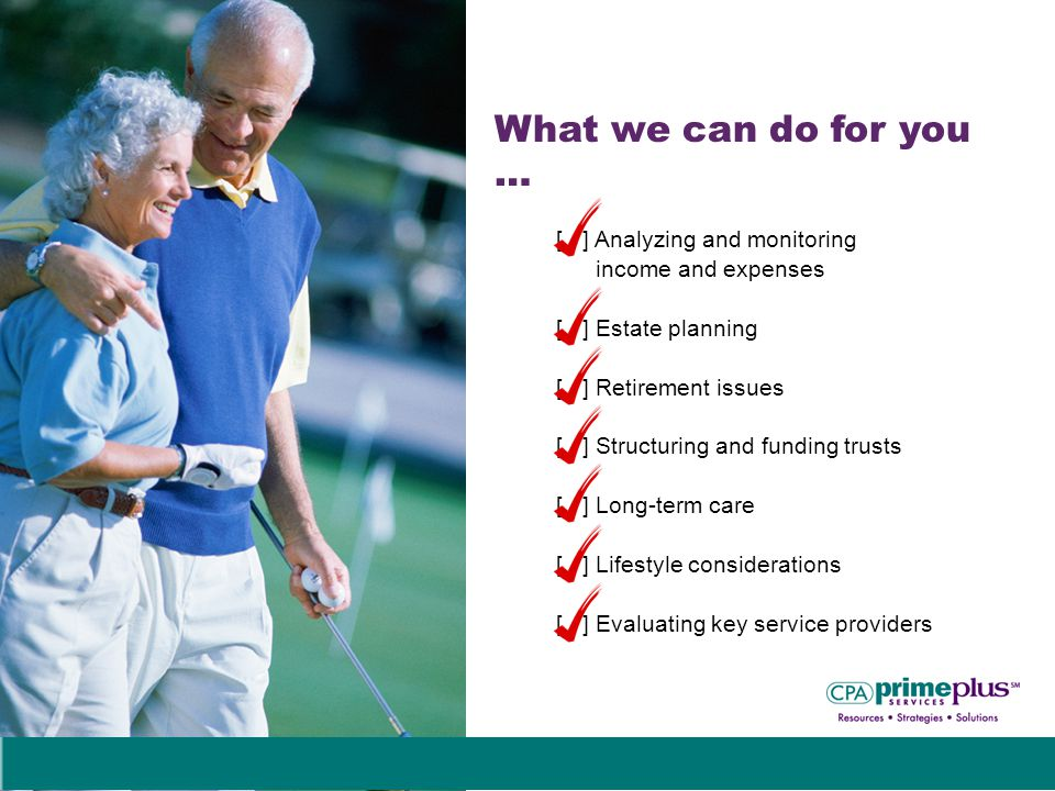 What we can do for you … [ ] Analyzing and monitoring income and expenses [ ] Estate planning [ ] Retirement issues [ ] Structuring and funding trusts [ ] Long-term care [ ] Lifestyle considerations [ ] Evaluating key service providers