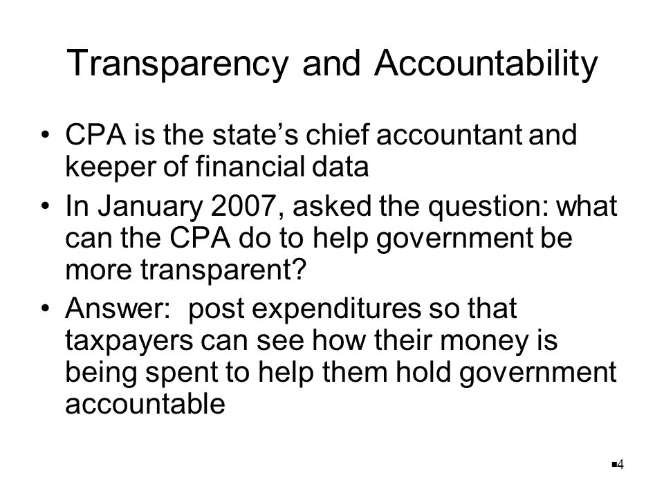 44 Transparency and Accountability CPA is the state's chief accountant and keeper of financial data In January 2007, asked the question: what can the CPA do to help government be more transparent.