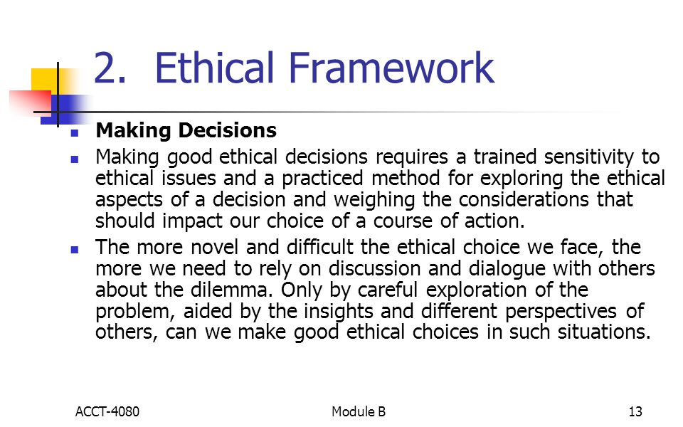 2. Ethical Framework Making Decisions Making good ethical decisions requires a trained sensitivity to ethical issues and a practiced method for explor