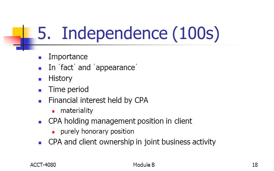 5. Independence (100s) Importance In ῾fact᾽ and ῾appearance᾽ History Time period Financial interest held by CPA materiality CPA holding management pos