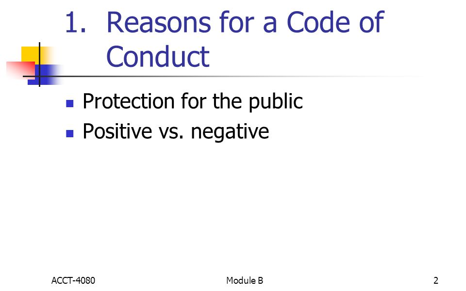 1.Reasons for a Code of Conduct Protection for the public Positive vs. negative ACCT-40802Module B