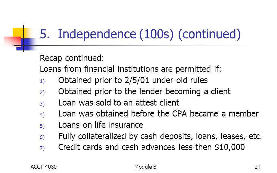 5. Independence (100s) (continued) Recap continued: Loans from financial institutions are permitted if: 1) Obtained prior to 2/5/01 under old rules 2)