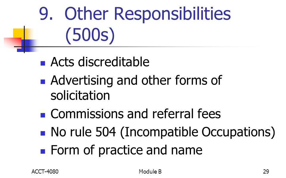 9. Other Responsibilities (500s) Acts discreditable Advertising and other forms of solicitation Commissions and referral fees No rule 504 (Incompatibl