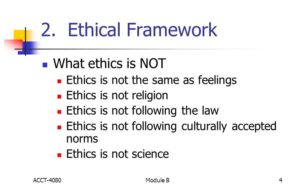 2. Ethical Framework What ethics is NOT Ethics is not the same as feelings Ethics is not religion Ethics is not following the law Ethics is not follow