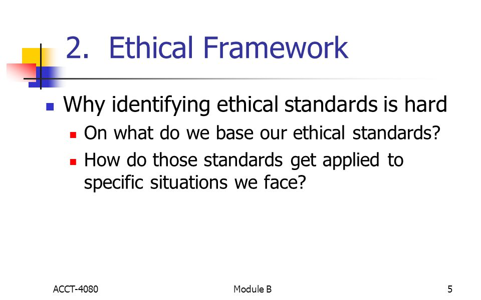 2. Ethical Framework Why identifying ethical standards is hard On what do we base our ethical standards? How do those standards get applied to specifi