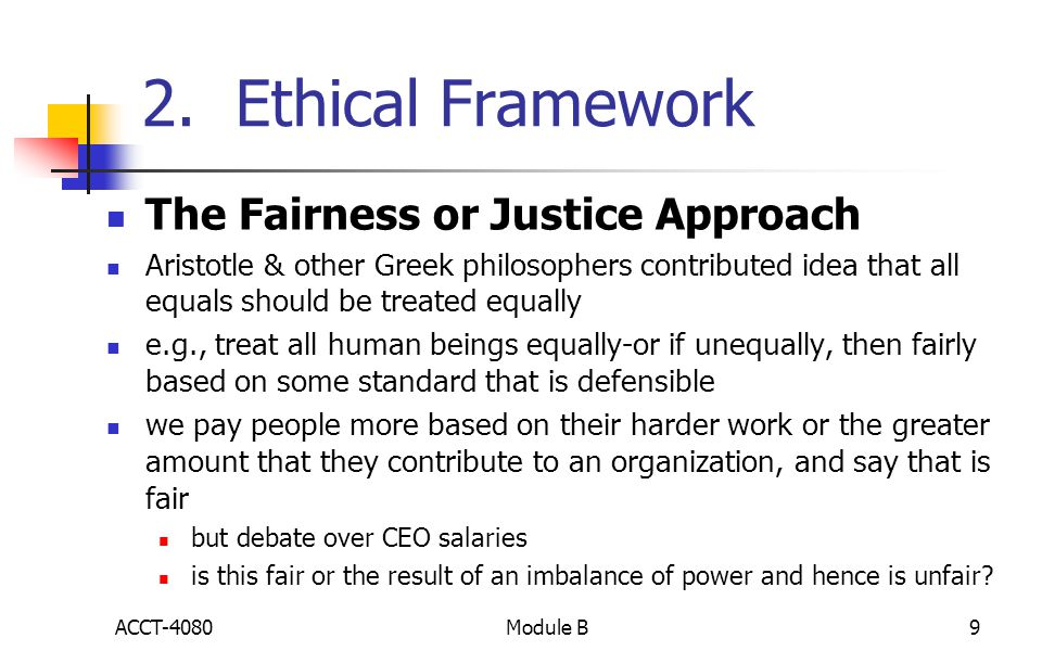 2. Ethical Framework The Fairness or Justice Approach Aristotle & other Greek philosophers contributed idea that all equals should be treated equally