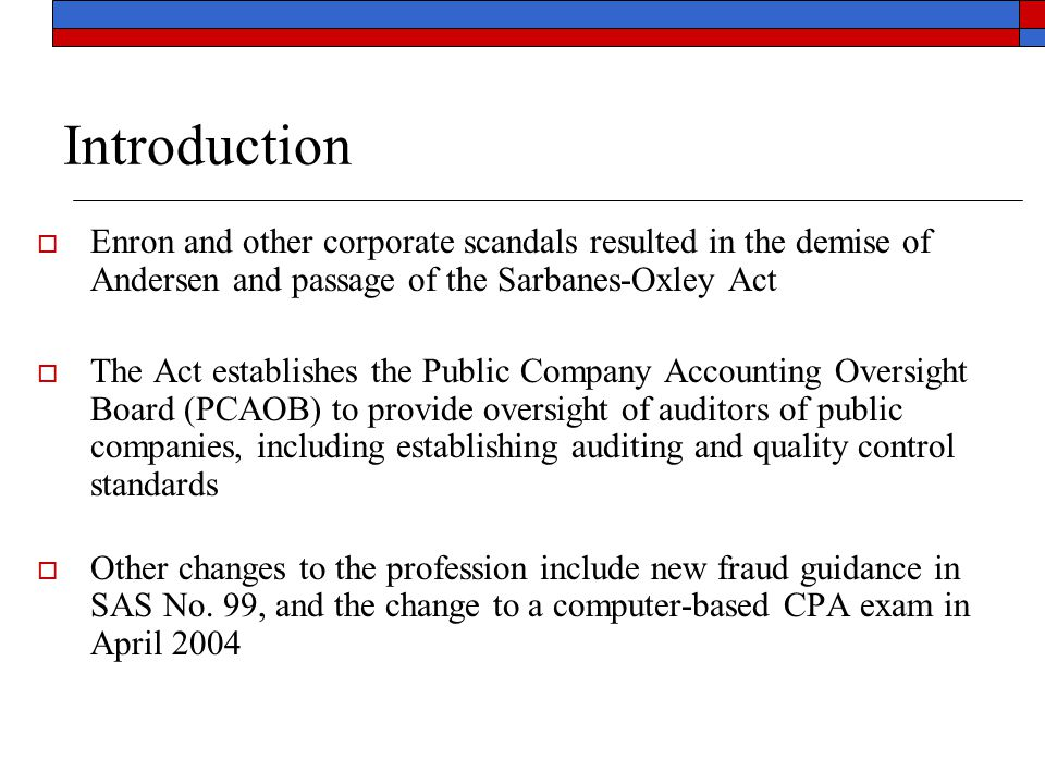 Introduction  Enron and other corporate scandals resulted in the demise of Andersen and passage of the Sarbanes-Oxley Act  The Act establishes the P