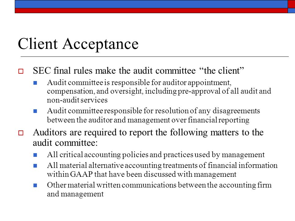 Client Acceptance  SEC final rules make the audit committee the client Audit committee is responsible for auditor appointment, compensation, and oversight, including pre-approval of all audit and non-audit services Audit committee responsible for resolution of any disagreements between the auditor and management over financial reporting  Auditors are required to report the following matters to the audit committee: All critical accounting policies and practices used by management All material alternative accounting treatments of financial information within GAAP that have been discussed with management Other material written communications between the accounting firm and management