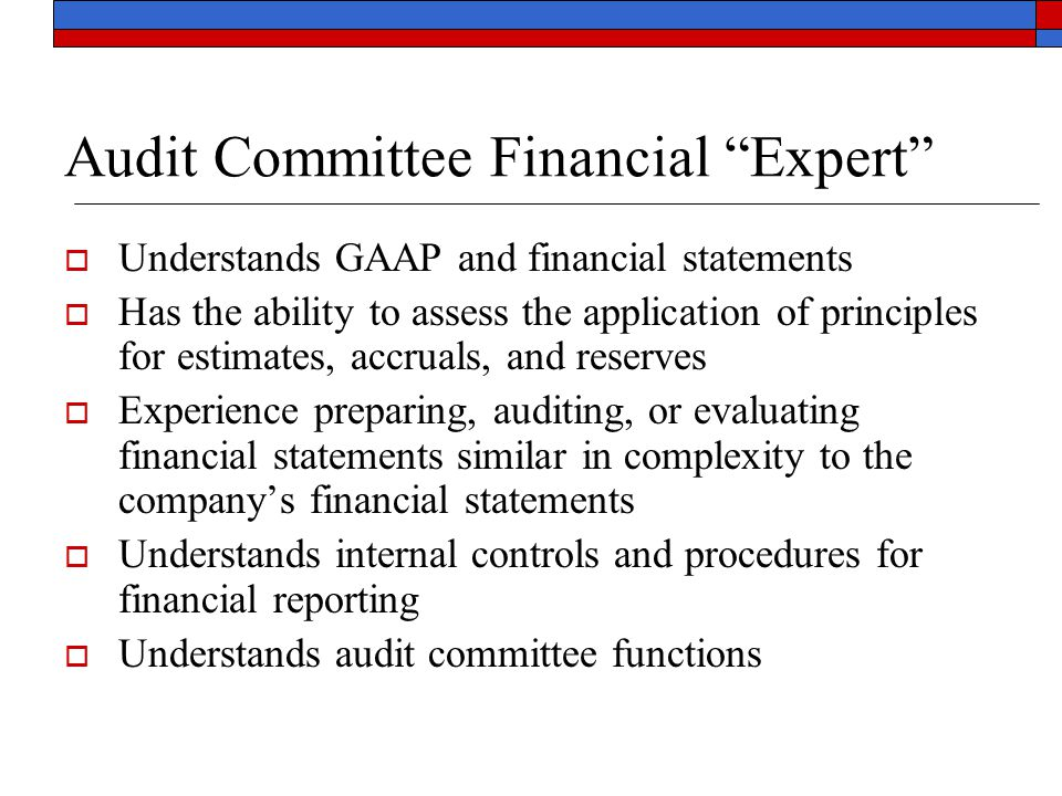 Audit Committee Financial Expert  Understands GAAP and financial statements  Has the ability to assess the application of principles for estimates, accruals, and reserves  Experience preparing, auditing, or evaluating financial statements similar in complexity to the company's financial statements  Understands internal controls and procedures for financial reporting  Understands audit committee functions