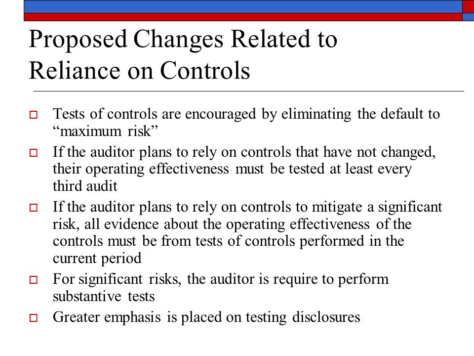 """Proposed Changes Related to Reliance on Controls  Tests of controls are encouraged by eliminating the default to """"maximum risk""""  If the auditor plan"""