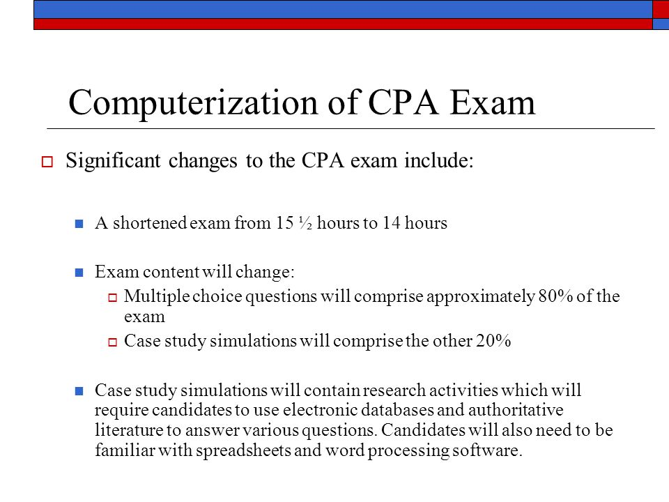 Computerization of CPA Exam  Significant changes to the CPA exam include: A shortened exam from 15 ½ hours to 14 hours Exam content will change:  Mu