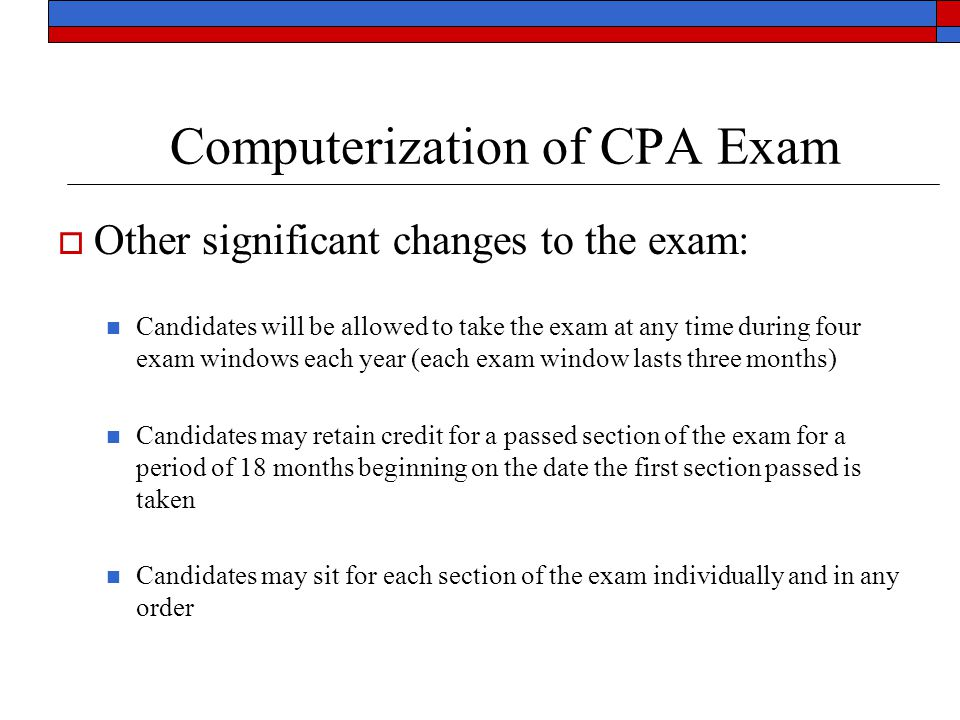 Computerization of CPA Exam  Other significant changes to the exam: Candidates will be allowed to take the exam at any time during four exam windows each year (each exam window lasts three months) Candidates may retain credit for a passed section of the exam for a period of 18 months beginning on the date the first section passed is taken Candidates may sit for each section of the exam individually and in any order