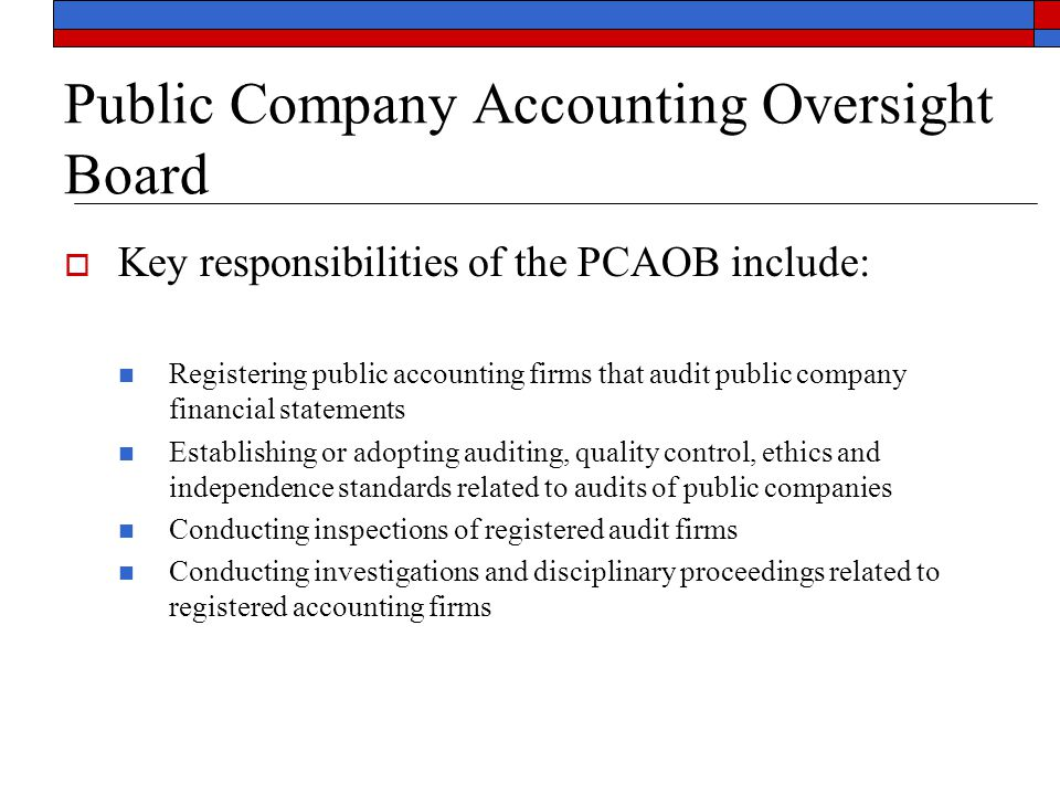 Public Company Accounting Oversight Board  Key responsibilities of the PCAOB include: Registering public accounting firms that audit public company f