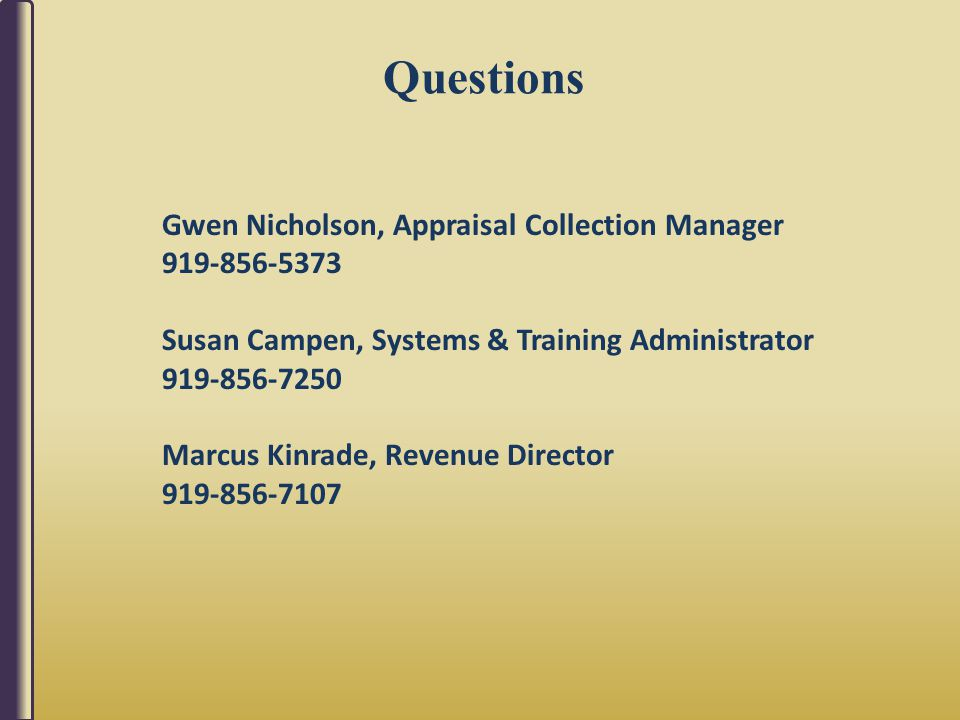 Questions Gwen Nicholson, Appraisal Collection Manager 919-856-5373 Susan Campen, Systems & Training Administrator 919-856-7250 Marcus Kinrade, Revenue Director 919-856-7107