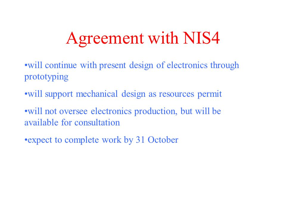 Agreement with NIS4 will continue with present design of electronics through prototyping will support mechanical design as resources permit will not oversee electronics production, but will be available for consultation expect to complete work by 31 October