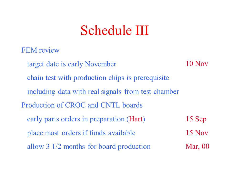 Schedule III FEM review target date is early November chain test with production chips is prerequisite including data with real signals from test chamber Production of CROC and CNTL boards early parts orders in preparation (Hart) place most orders if funds available allow 3 1/2 months for board production 10 Nov 15 Sep 15 Nov Mar, 00