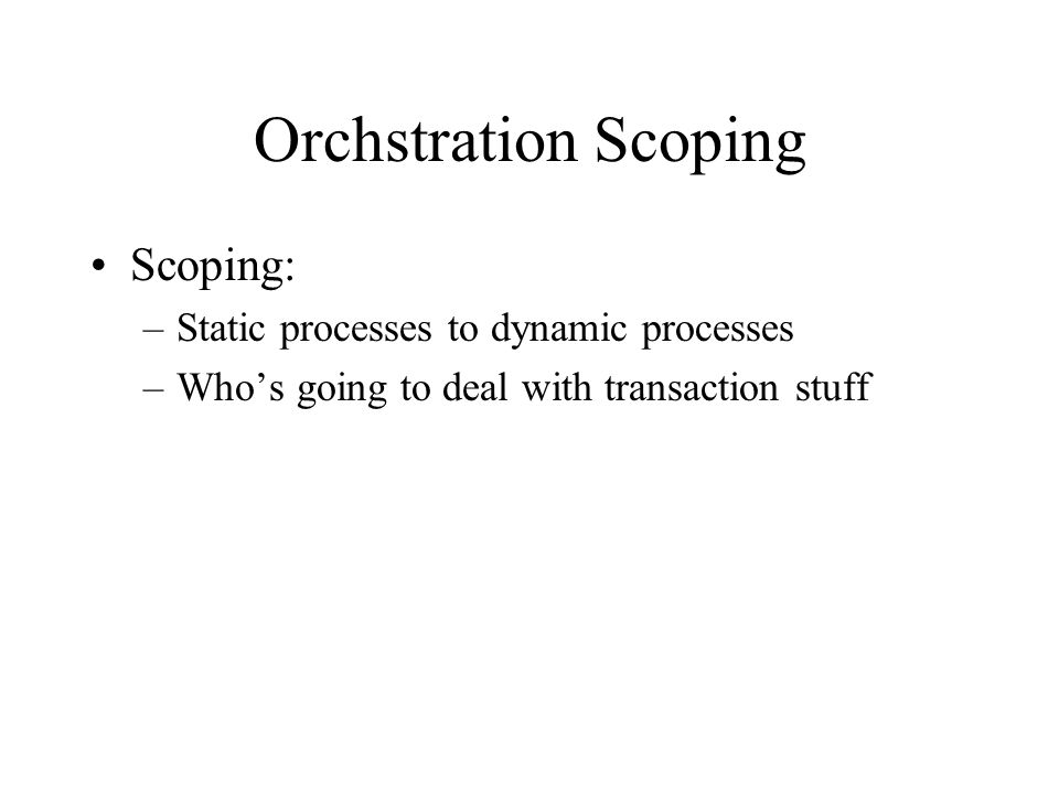 Orchstration Scoping Scoping: –Static processes to dynamic processes –Who's going to deal with transaction stuff