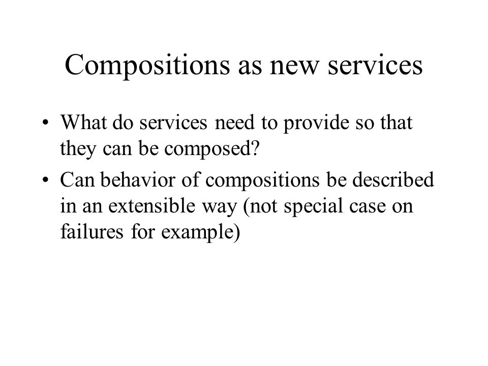 Compositions as new services What do services need to provide so that they can be composed.