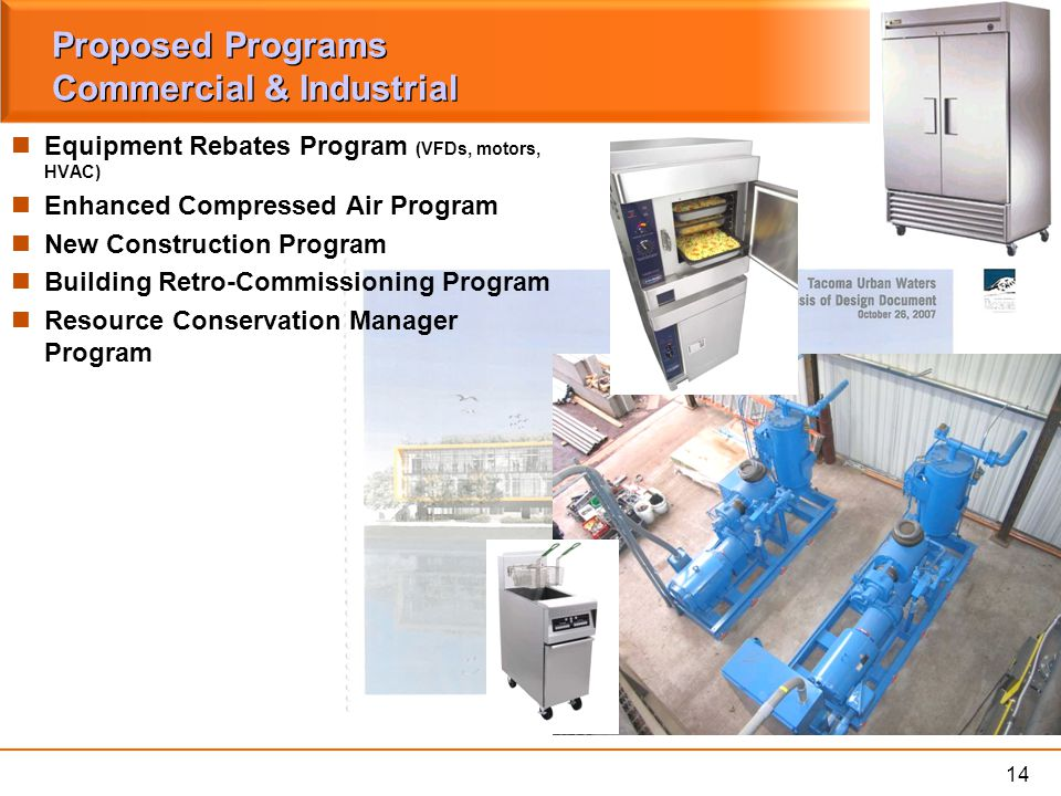 14 Proposed Programs Commercial & Industrial Equipment Rebates Program (VFDs, motors, HVAC) Enhanced Compressed Air Program New Construction Program Building Retro-Commissioning Program Resource Conservation Manager Program