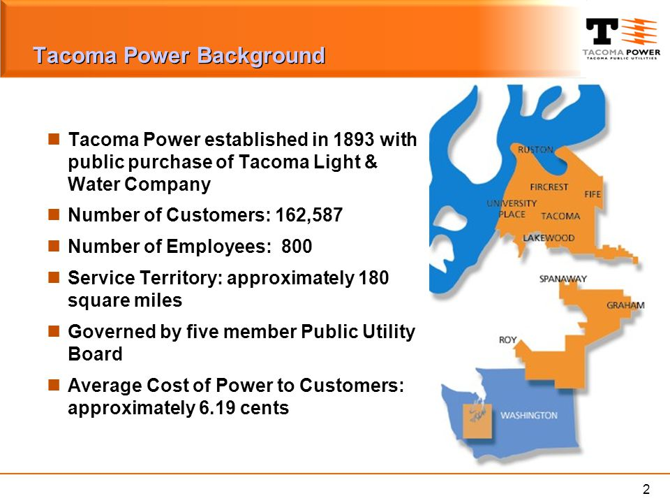 2 Tacoma Power Background Tacoma Power established in 1893 with public purchase of Tacoma Light & Water Company Number of Customers: 162,587 Number of Employees: 800 Service Territory: approximately 180 square miles Governed by five member Public Utility Board Average Cost of Power to Customers: approximately 6.19 cents