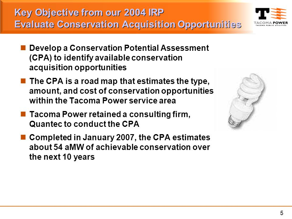 5 Key Objective from our 2004 IRP Evaluate Conservation Acquisition Opportunities Develop a Conservation Potential Assessment (CPA) to identify availa