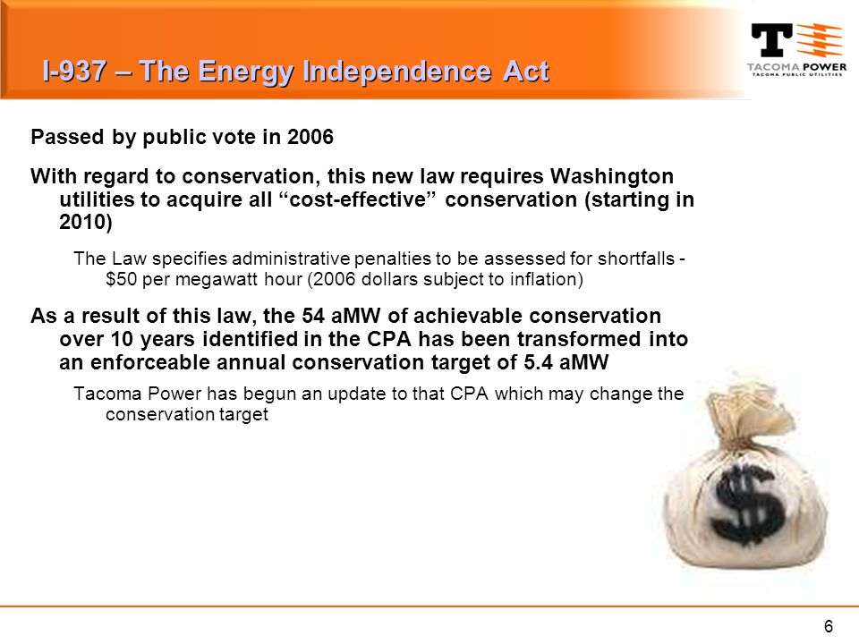 6 I-937 – The Energy Independence Act Passed by public vote in 2006 With regard to conservation, this new law requires Washington utilities to acquire