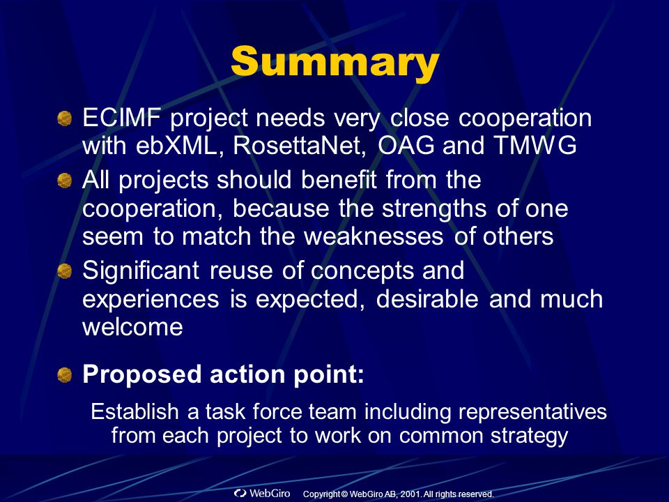Copyright © WebGiro AB, 2001. All rights reserved. Summary ECIMF project needs very close cooperation with ebXML, RosettaNet, OAG and TMWG All project