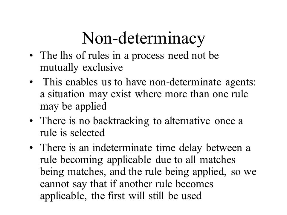 Non-determinacy The lhs of rules in a process need not be mutually exclusive This enables us to have non-determinate agents: a situation may exist where more than one rule may be applied There is no backtracking to alternative once a rule is selected There is an indeterminate time delay between a rule becoming applicable due to all matches being matches, and the rule being applied, so we cannot say that if another rule becomes applicable, the first will still be used