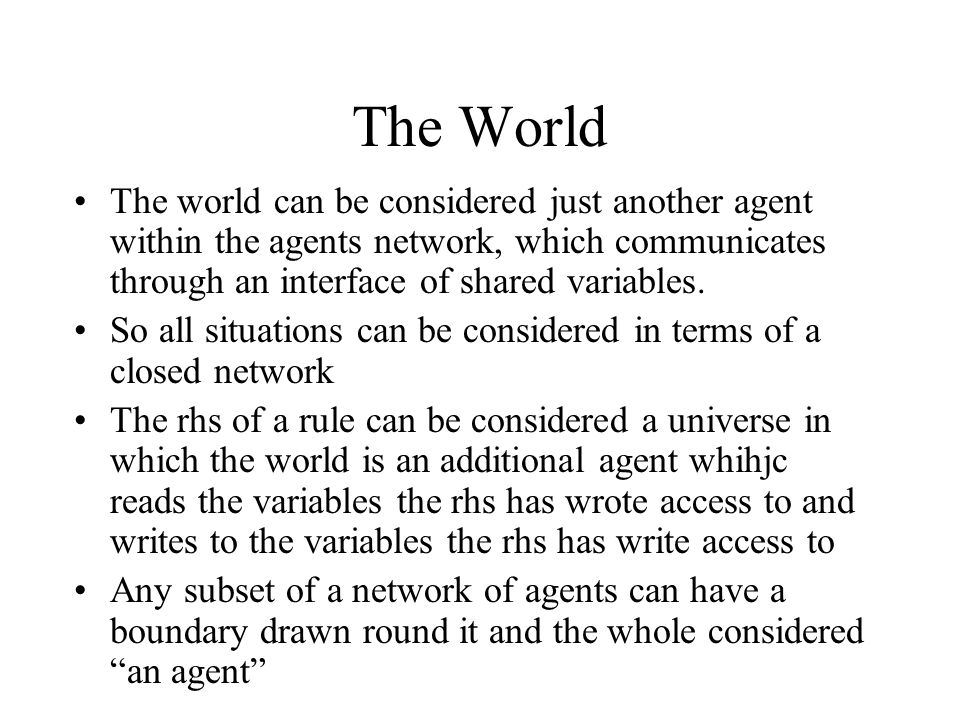 The World The world can be considered just another agent within the agents network, which communicates through an interface of shared variables.