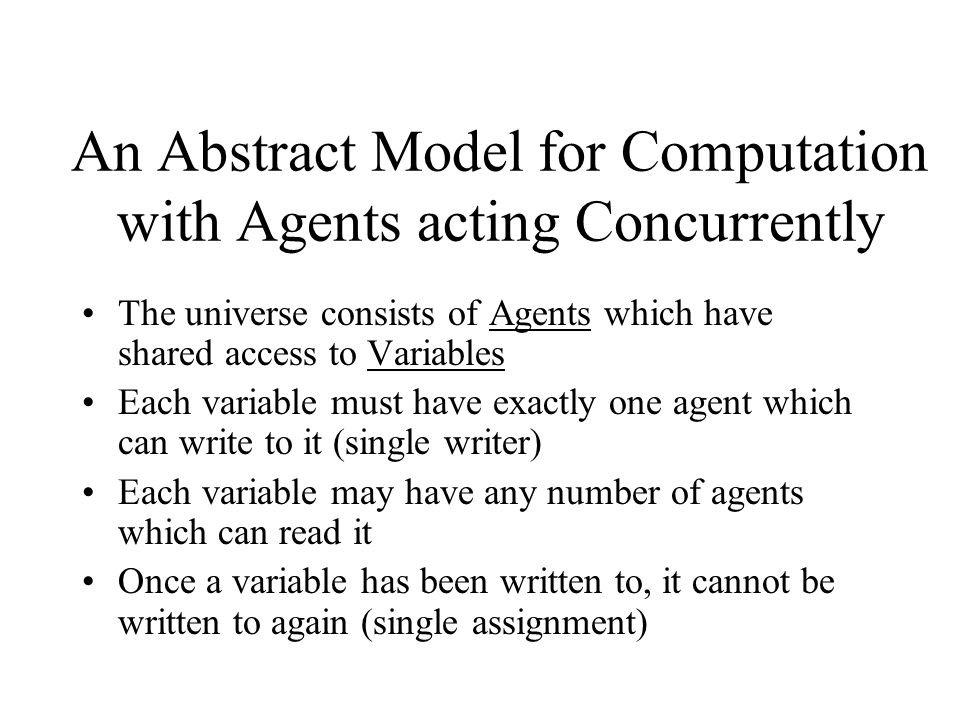 An Abstract Model for Computation with Agents acting Concurrently The universe consists of Agents which have shared access to Variables Each variable must have exactly one agent which can write to it (single writer) Each variable may have any number of agents which can read it Once a variable has been written to, it cannot be written to again (single assignment)