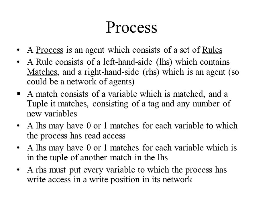 Process A Process is an agent which consists of a set of Rules A Rule consists of a left-hand-side (lhs) which contains Matches, and a right-hand-side (rhs) which is an agent (so could be a network of agents)  A match consists of a variable which is matched, and a Tuple it matches, consisting of a tag and any number of new variables A lhs may have 0 or 1 matches for each variable to which the process has read access A lhs may have 0 or 1 matches for each variable which is in the tuple of another match in the lhs A rhs must put every variable to which the process has write access in a write position in its network