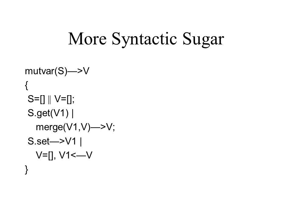 More Syntactic Sugar mutvar(S)—>V { S=[] || V=[]; S.get(V1) | merge(V1,V)—>V; S.set—>V1 | V=[], V1<—V }