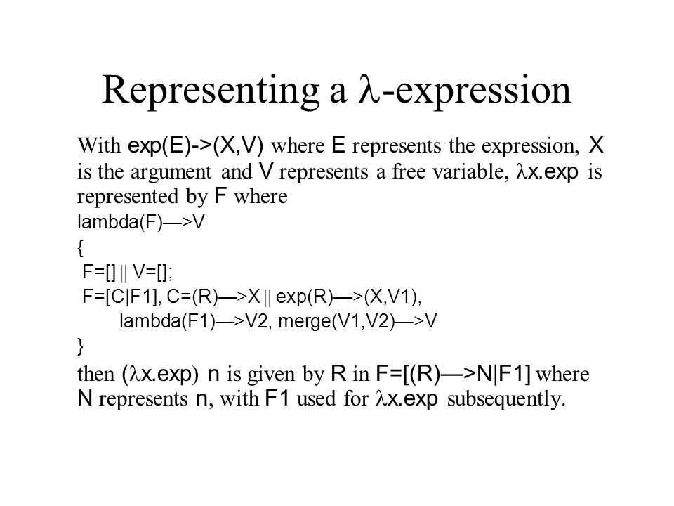 Representing a -expression With exp(E)->(X,V) where E represents the expression, X is the argument and V represents a free variable, x.exp is represented by F where lambda(F)—>V { F=[] || V=[]; F=[C|F1], C=(R)—>X || exp(R)—>(X,V1), lambda(F1)—>V2, merge(V1,V2)—>V } then ( x.exp ) n is given by R in F=[(R)—>N|F1] where N represents n, with F1 used for x.exp subsequently.
