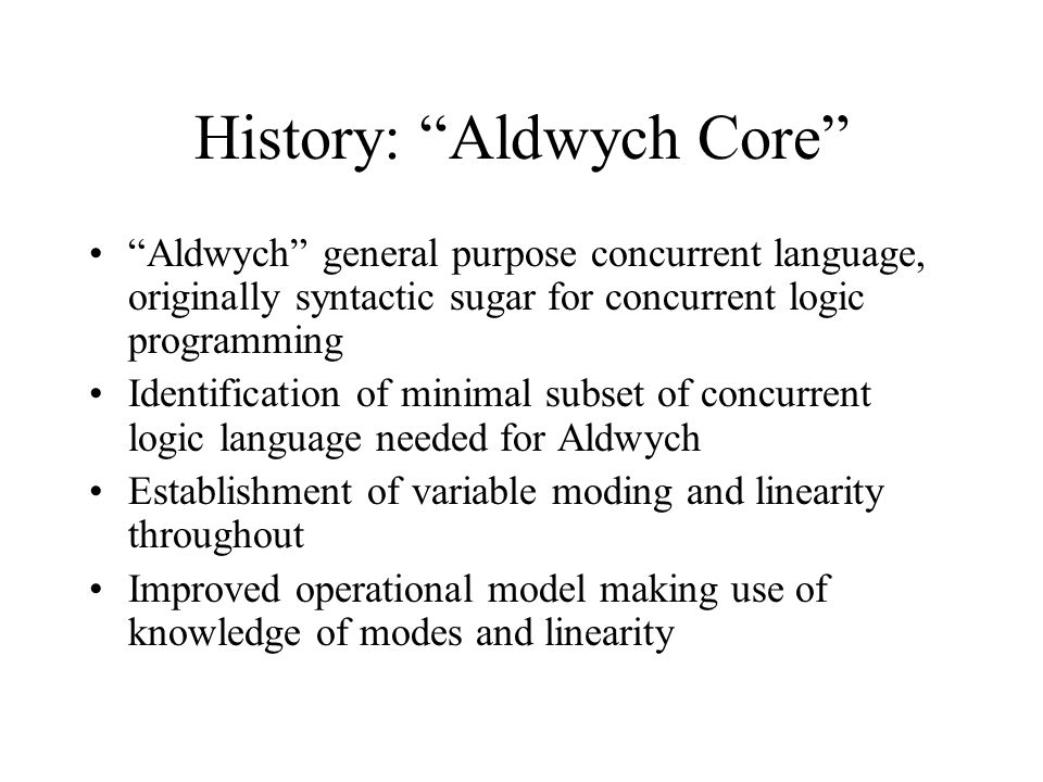 History: Aldwych Core Aldwych general purpose concurrent language, originally syntactic sugar for concurrent logic programming Identification of minimal subset of concurrent logic language needed for Aldwych Establishment of variable moding and linearity throughout Improved operational model making use of knowledge of modes and linearity
