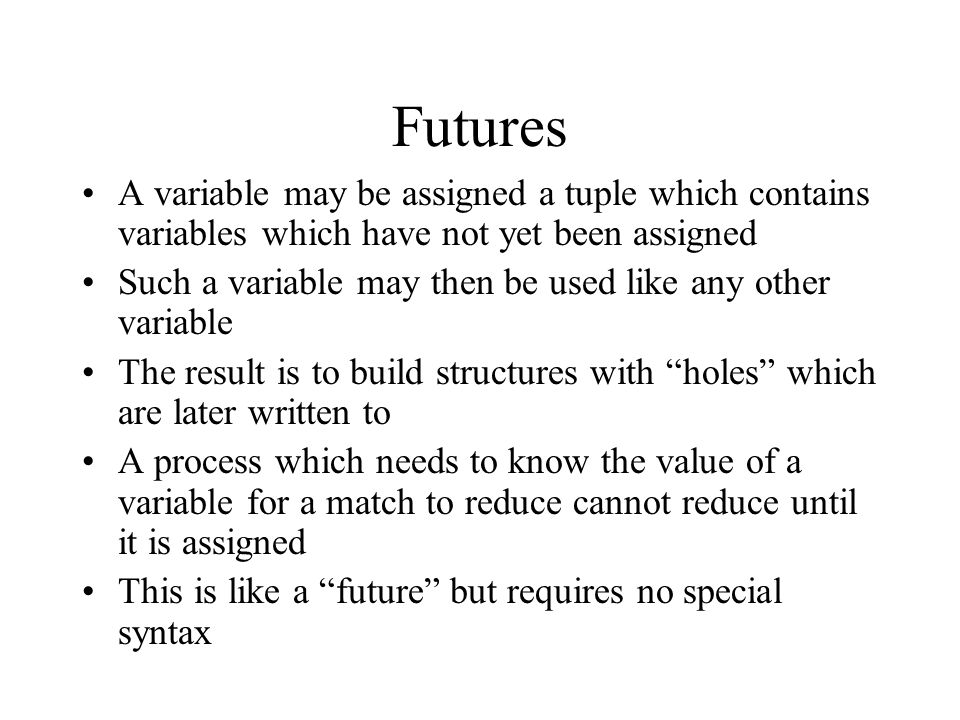 Futures A variable may be assigned a tuple which contains variables which have not yet been assigned Such a variable may then be used like any other variable The result is to build structures with holes which are later written to A process which needs to know the value of a variable for a match to reduce cannot reduce until it is assigned This is like a future but requires no special syntax