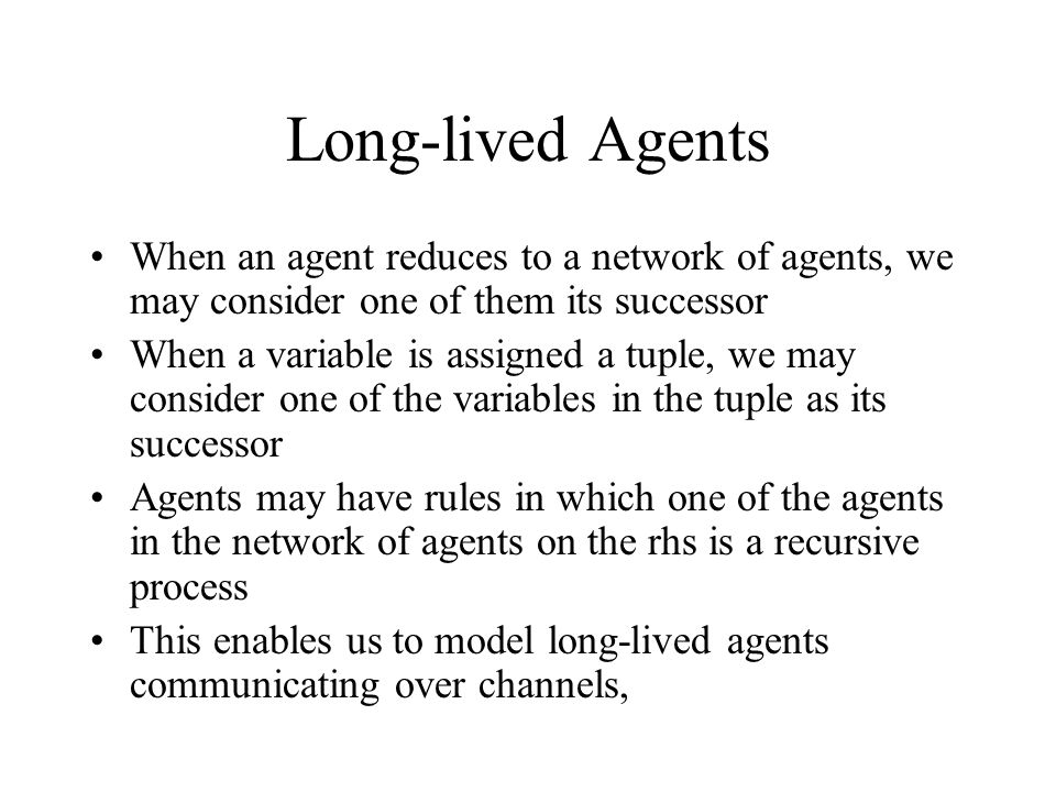 Long-lived Agents When an agent reduces to a network of agents, we may consider one of them its successor When a variable is assigned a tuple, we may consider one of the variables in the tuple as its successor Agents may have rules in which one of the agents in the network of agents on the rhs is a recursive process This enables us to model long-lived agents communicating over channels,