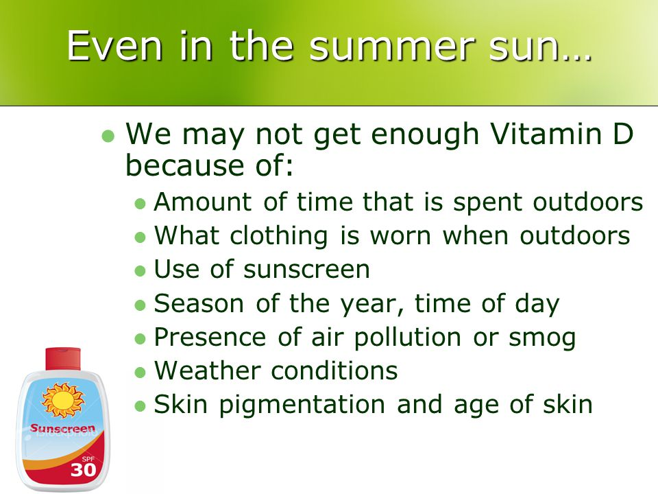 Even in the summer sun… We may not get enough Vitamin D because of: Amount of time that is spent outdoors What clothing is worn when outdoors Use of sunscreen Season of the year, time of day Presence of air pollution or smog Weather conditions Skin pigmentation and age of skin