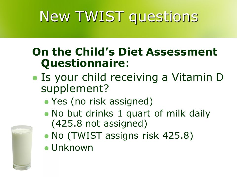 New TWIST questions On the Child's Diet Assessment Questionnaire: Is your child receiving a Vitamin D supplement.