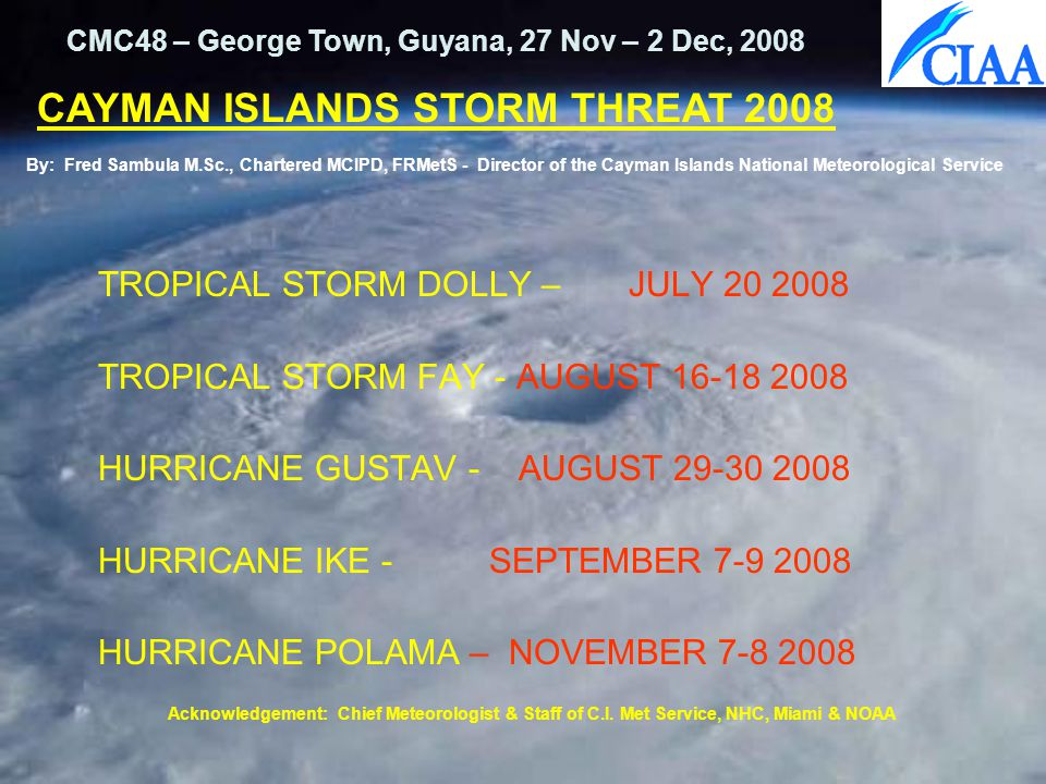 TROPICAL STORM DOLLY – JULY 20 2008 TROPICAL STORM FAY - AUGUST 16-18 2008 HURRICANE GUSTAV - AUGUST 29-30 2008 HURRICANE IKE - SEPTEMBER 7-9 2008 HURRICANE POLAMA – NOVEMBER 7-8 2008 CMC48 – George Town, Guyana, 27 Nov – 2 Dec, 2008 CAYMAN ISLANDS STORM THREAT 2008 By: Fred Sambula M.Sc., Chartered MCIPD, FRMetS - Director of the Cayman Islands National Meteorological Service Acknowledgement: Chief Meteorologist & Staff of C.I.